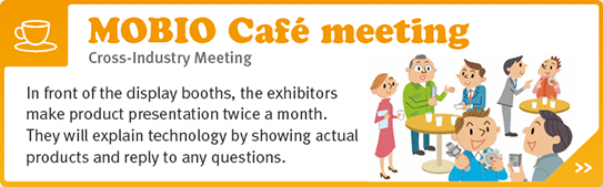 MOBIO Cafe meeting - Cross-Industry Meeting - In front of the display booths, the exhibitors make product presentation twice a month. They will explain technology by showing actual products and reply to any questions.