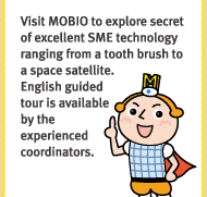 Visit MOBIO to explore secret of excellent SME technology ranging from a tooth brush to a space satellite. English guided tour is available by the experienced coordinators.